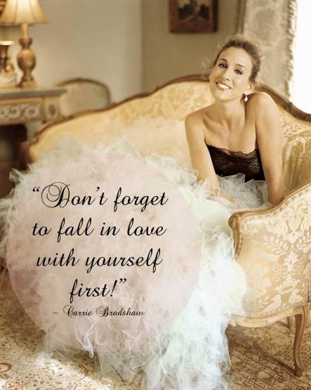 Don't forget to fall in love with yourself - Carrie Bradshaw