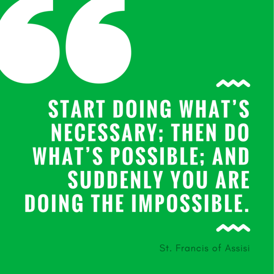 Start doing what's necessary; then do what's possible; and suddenly you are doing the impossible.