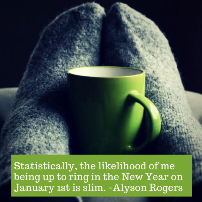 Statistically, the likelihood of me being up to ring in the New Year on January 1st is slim. -Alyson Rogers
