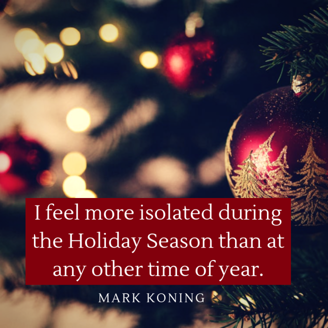 I feel more isolated during the Holiday Season than at any other time of year.