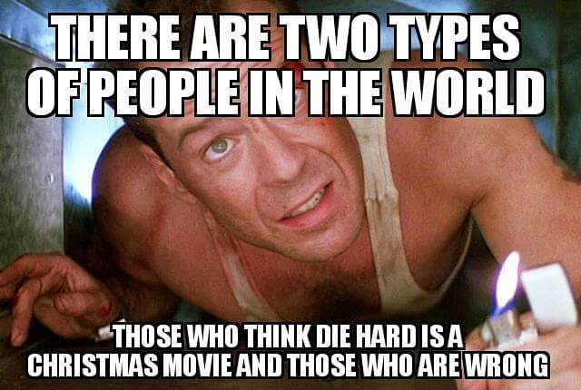 There are two types of people in the world: those who think die hard is a Christmas movie and those who are wrong