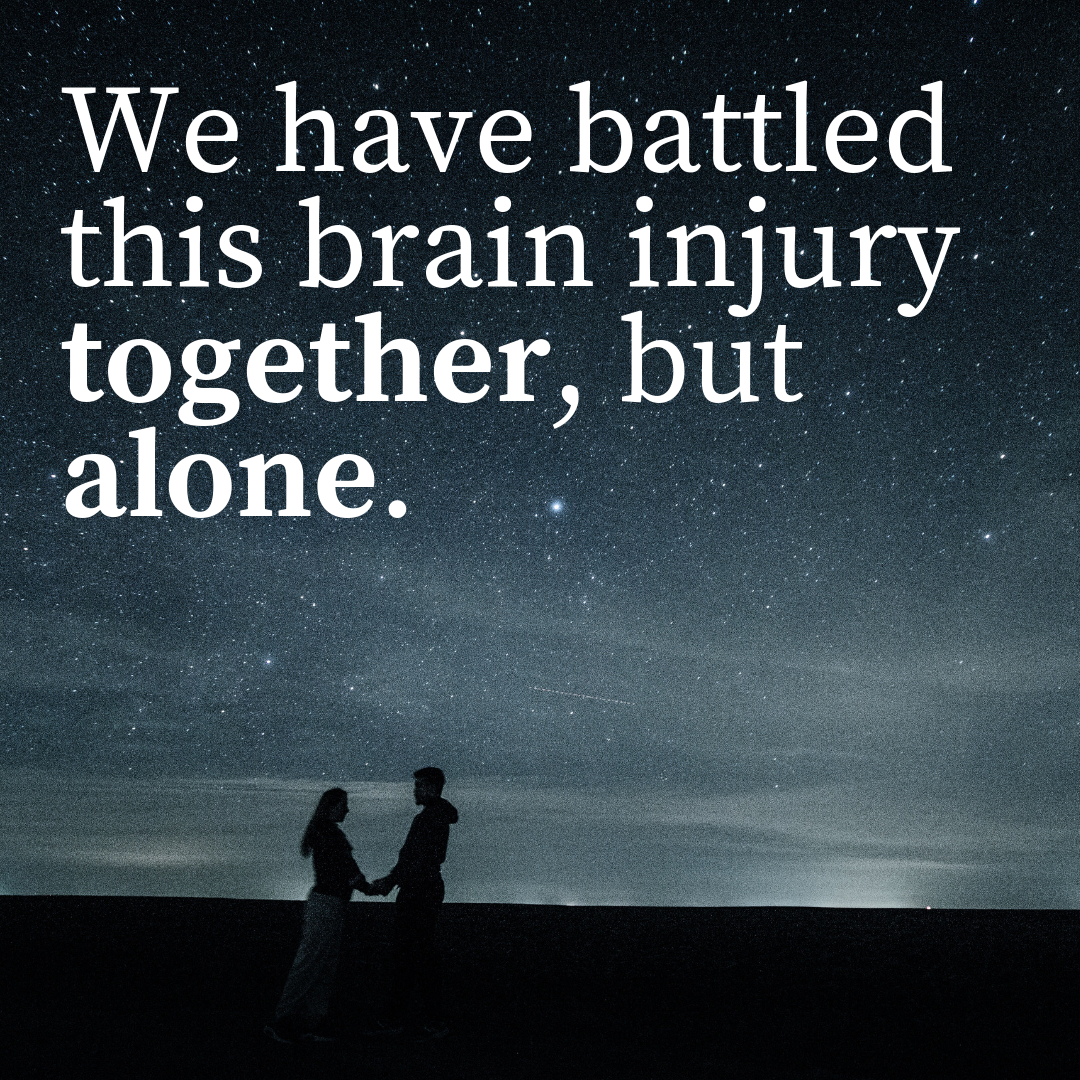 We have battled this brain injury together, but alone